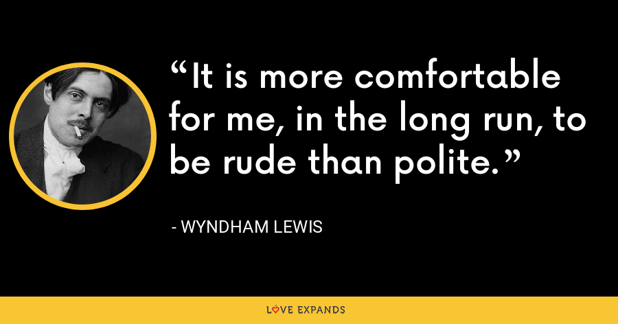 It is more comfortable for me, in the long run, to be rude than polite. - Wyndham Lewis