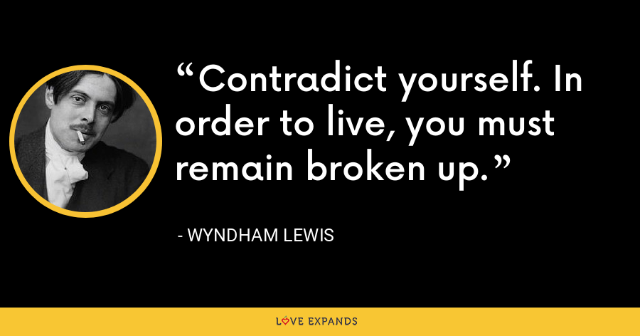 Contradict yourself. In order to live, you must remain broken up. - Wyndham Lewis