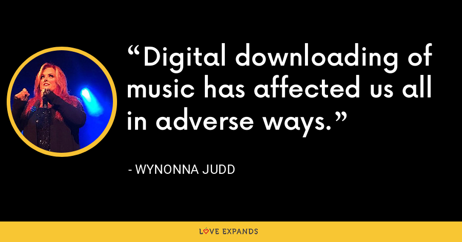 Digital downloading of music has affected us all in adverse ways. - Wynonna Judd