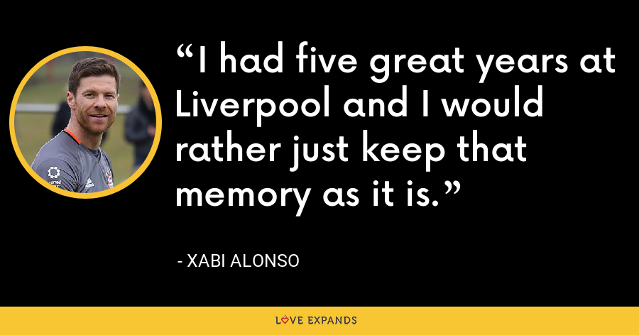 I had five great years at Liverpool and I would rather just keep that memory as it is. - Xabi Alonso