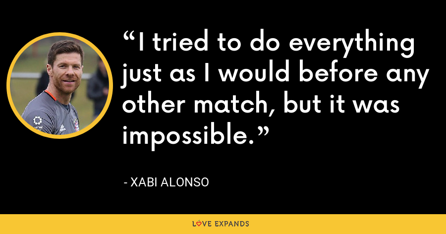I tried to do everything just as I would before any other match, but it was impossible. - Xabi Alonso