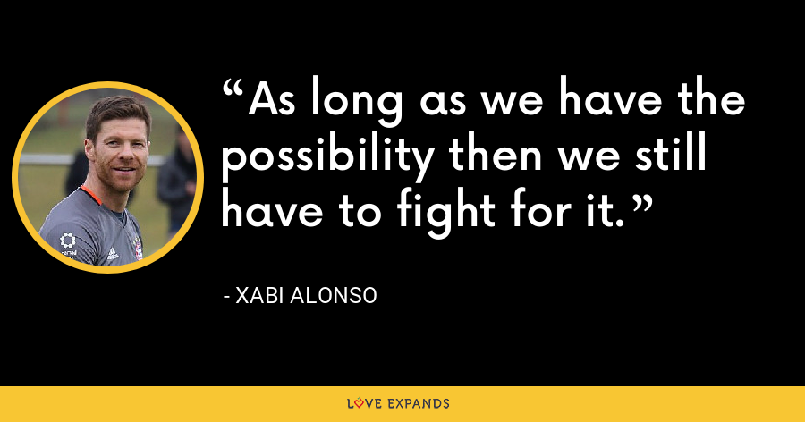 As long as we have the possibility then we still have to fight for it. - Xabi Alonso