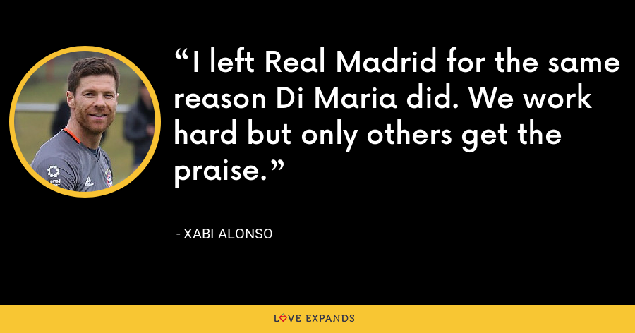 I left Real Madrid for the same reason Di Maria did. We work hard but only others get the praise. - Xabi Alonso