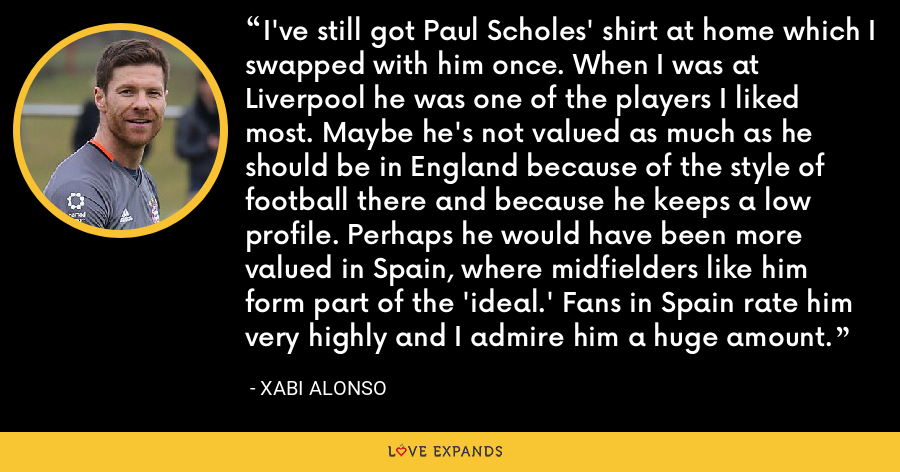I've still got Paul Scholes' shirt at home which I swapped with him once. When I was at Liverpool he was one of the players I liked most. Maybe he's not valued as much as he should be in England because of the style of football there and because he keeps a low profile. Perhaps he would have been more valued in Spain, where midfielders like him form part of the 'ideal.' Fans in Spain rate him very highly and I admire him a huge amount. - Xabi Alonso