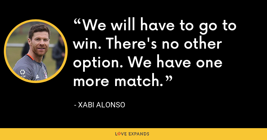 We will have to go to win. There's no other option. We have one more match. - Xabi Alonso