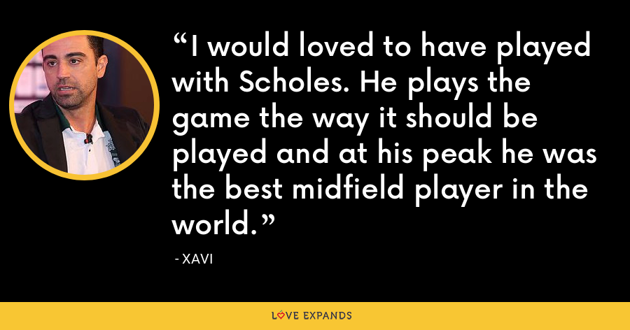 I would loved to have played with Scholes. He plays the game the way it should be played and at his peak he was the best midfield player in the world. - xavi