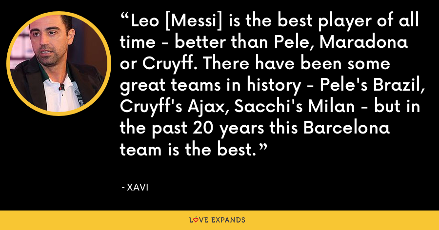 Leo [Messi] is the best player of all time - better than Pele, Maradona or Cruyff. There have been some great teams in history - Pele's Brazil, Cruyff's Ajax, Sacchi's Milan - but in the past 20 years this Barcelona team is the best. - xavi