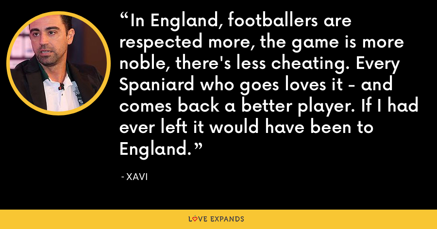In England, footballers are respected more, the game is more noble, there's less cheating. Every Spaniard who goes loves it - and comes back a better player. If I had ever left it would have been to England. - xavi