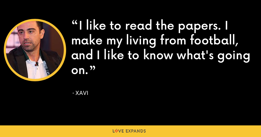 I like to read the papers. I make my living from football, and I like to know what's going on. - xavi