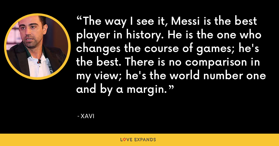 The way I see it, Messi is the best player in history. He is the one who changes the course of games; he's the best. There is no comparison in my view; he's the world number one and by a margin. - xavi
