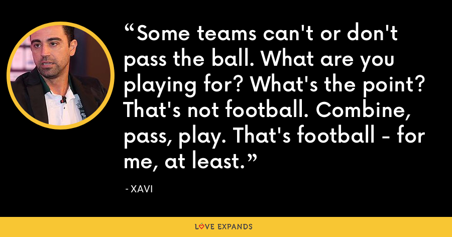 Some teams can't or don't pass the ball. What are you playing for? What's the point? That's not football. Combine, pass, play. That's football - for me, at least. - xavi
