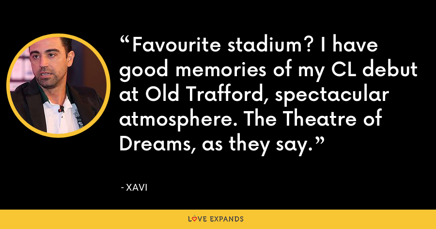 Favourite stadium? I have good memories of my CL debut at Old Trafford, spectacular atmosphere. The Theatre of Dreams, as they say. - xavi
