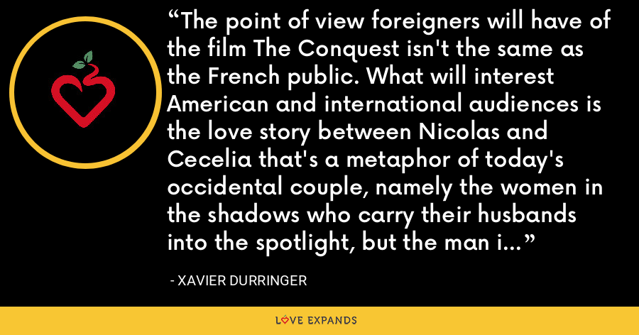 The point of view foreigners will have of the film The Conquest isn't the same as the French public. What will interest American and international audiences is the love story between Nicolas and Cecelia that's a metaphor of today's occidental couple, namely the women in the shadows who carry their husbands into the spotlight, but the man is so absorbed with work so the woman leaves him for another man. - Xavier Durringer