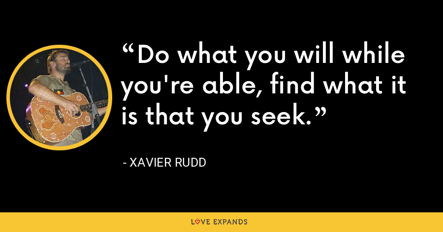 Do what you will while you're able, find what it is that you seek. - Xavier Rudd