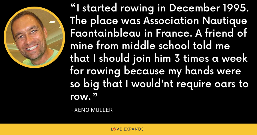 I started rowing in December 1995. The place was Association Nautique Faontainbleau in France. A friend of mine from middle school told me that I should join him 3 times a week for rowing because my hands were so big that I would'nt require oars to row. - Xeno Muller