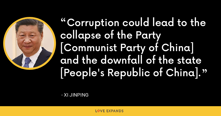 Corruption could lead to the collapse of the Party [Communist Party of China] and the downfall of the state [People's Republic of China]. - Xi Jinping