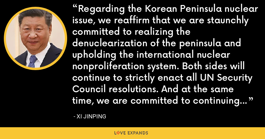 Regarding the Korean Peninsula nuclear issue, we reaffirm that we are staunchly committed to realizing the denuclearization of the peninsula and upholding the international nuclear nonproliferation system. Both sides will continue to strictly enact all UN Security Council resolutions. And at the same time, we are committed to continuing to solve the North Korean nuclear issue through dialogue and talks. - Xi Jinping