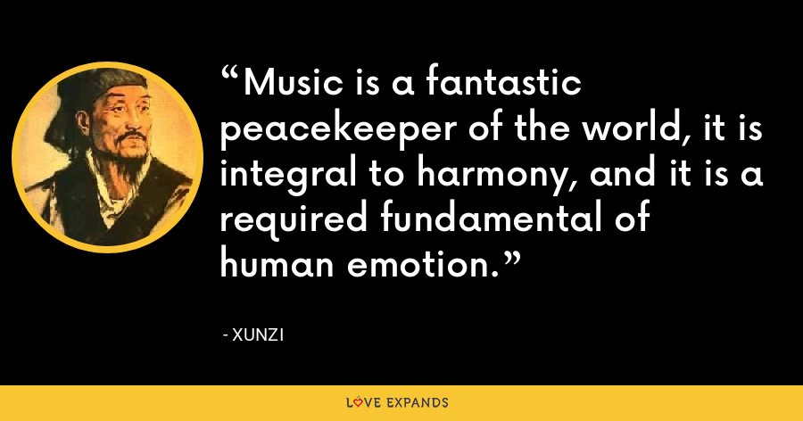 Music is a fantastic peacekeeper of the world, it is integral to harmony, and it is a required fundamental of human emotion. - Xunzi