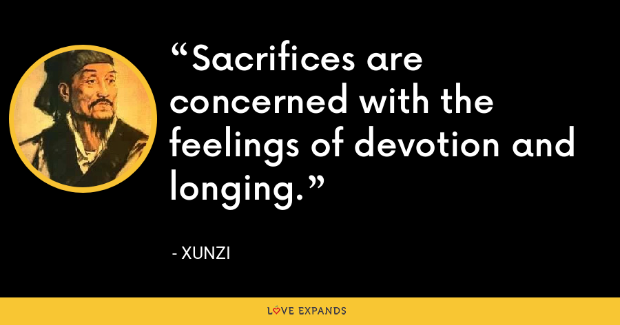 Sacrifices are concerned with the feelings of devotion and longing. - Xunzi