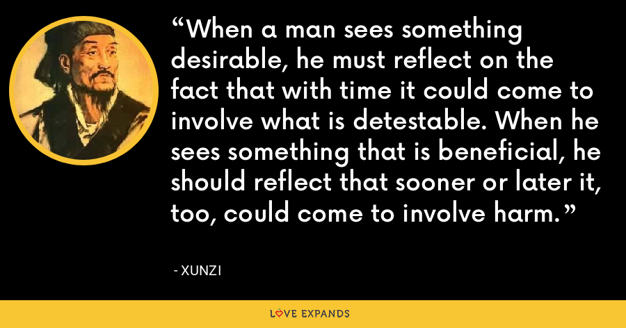 When a man sees something desirable, he must reflect on the fact that with time it could come to involve what is detestable. When he sees something that is beneficial, he should reflect that sooner or later it, too, could come to involve harm. - Xunzi