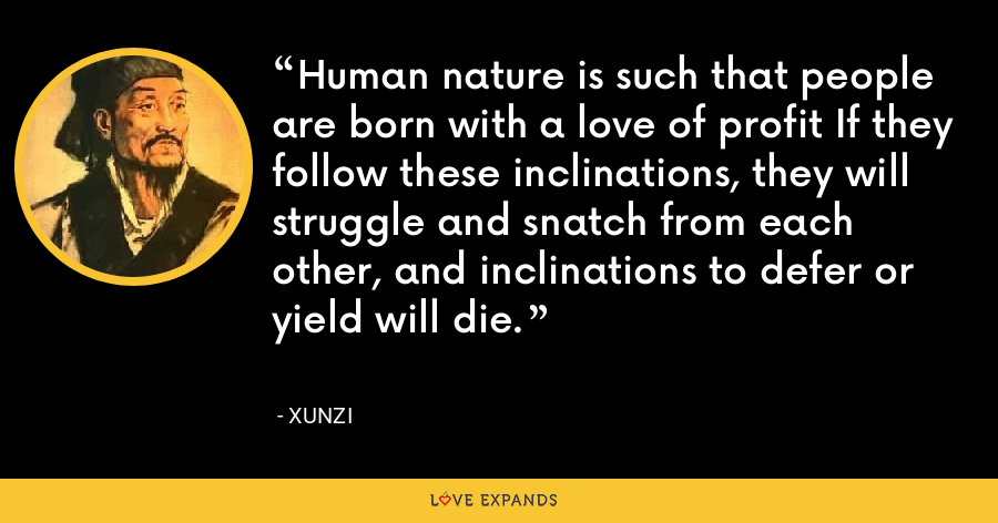 Human nature is such that people are born with a love of profit If they follow these inclinations, they will struggle and snatch from each other, and inclinations to defer or yield will die. - Xunzi