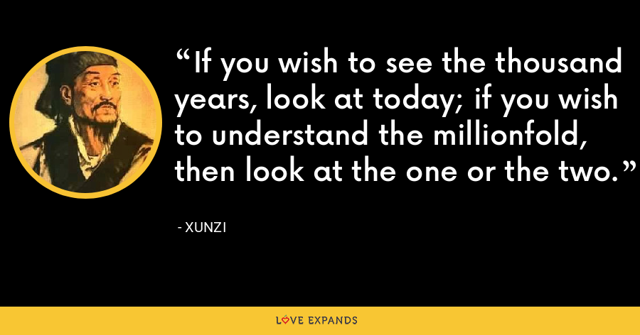 If you wish to see the thousand years, look at today; if you wish to understand the millionfold, then look at the one or the two. - Xunzi