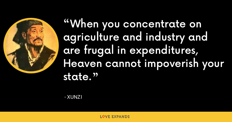 When you concentrate on agriculture and industry and are frugal in expenditures, Heaven cannot impoverish your state. - Xunzi