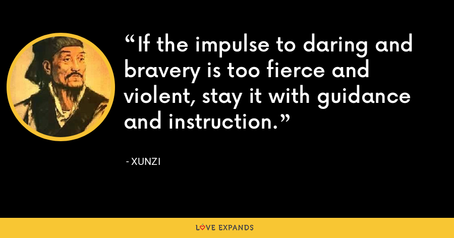 If the impulse to daring and bravery is too fierce and violent, stay it with guidance and instruction. - Xunzi