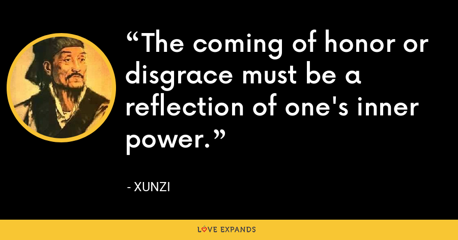 The coming of honor or disgrace must be a reflection of one's inner power. - Xunzi