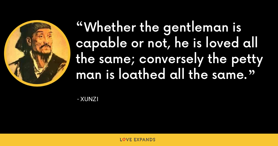 Whether the gentleman is capable or not, he is loved all the same; conversely the petty man is loathed all the same. - Xunzi