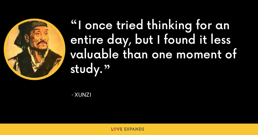 I once tried thinking for an entire day, but I found it less valuable than one moment of study. - Xunzi