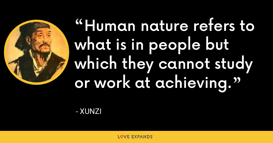 Human nature refers to what is in people but which they cannot study or work at achieving. - Xunzi
