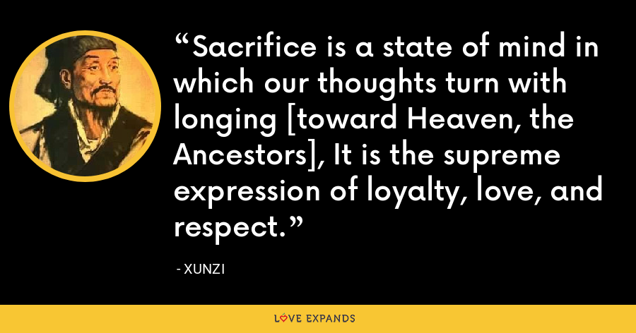 Sacrifice is a state of mind in which our thoughts turn with longing [toward Heaven, the Ancestors], It is the supreme expression of loyalty, love, and respect. - Xunzi