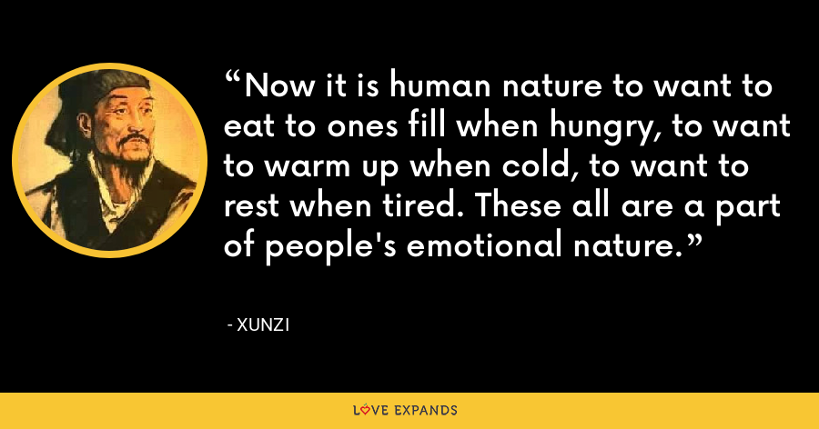 Now it is human nature to want to eat to ones fill when hungry, to want to warm up when cold, to want to rest when tired. These all are a part of people's emotional nature. - Xunzi