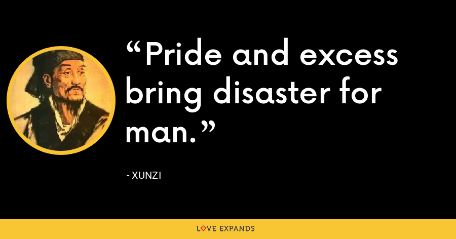 Pride and excess bring disaster for man. - Xunzi