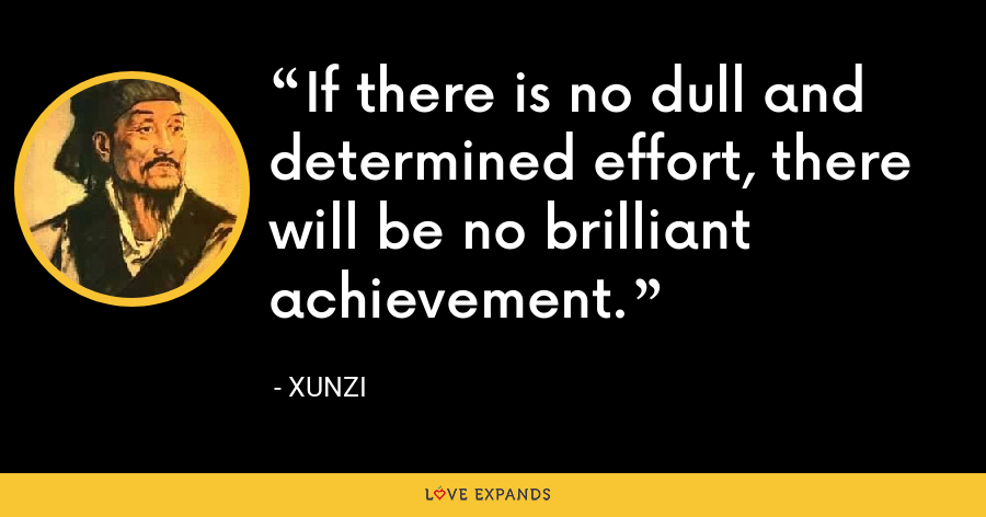 If there is no dull and determined effort, there will be no brilliant achievement. - Xunzi