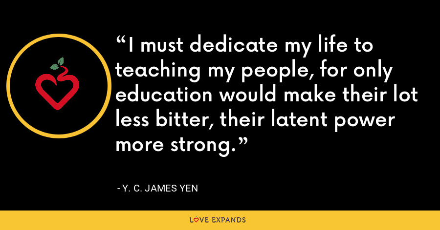 I must dedicate my life to teaching my people, for only education would make their lot less bitter, their latent power more strong. - Y. C. James Yen
