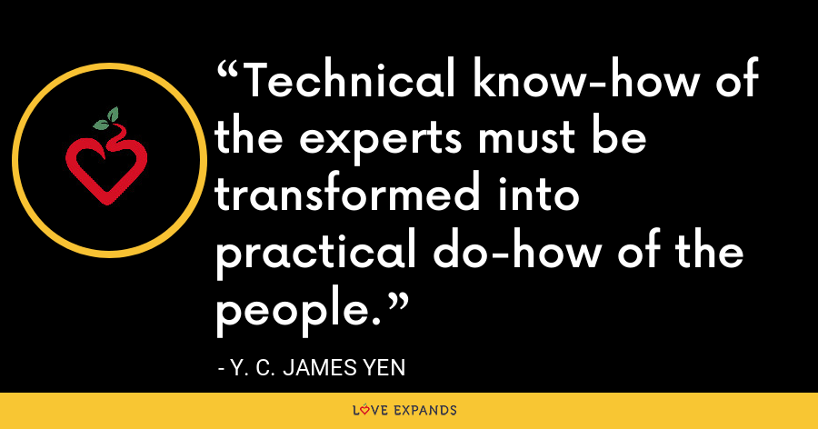 Technical know-how of the experts must be transformed into practical do-how of the people. - Y. C. James Yen
