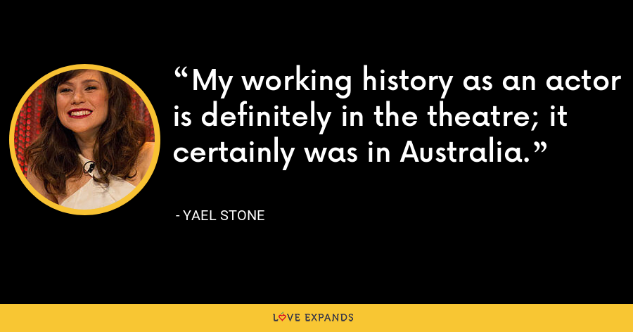 My working history as an actor is definitely in the theatre; it certainly was in Australia. - Yael Stone