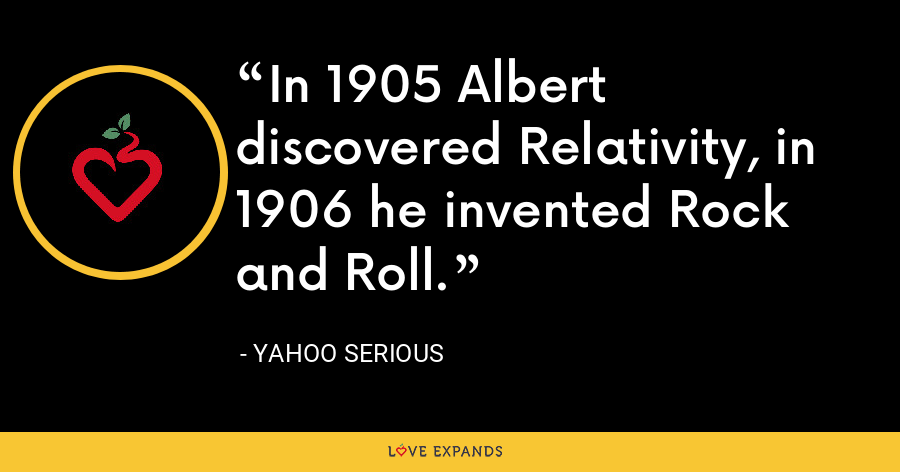 In 1905 Albert discovered Relativity, in 1906 he invented Rock and Roll. - Yahoo Serious