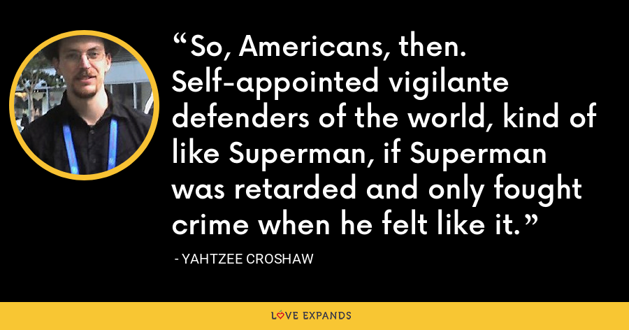 So, Americans, then. Self-appointed vigilante defenders of the world, kind of like Superman, if Superman was retarded and only fought crime when he felt like it. - Yahtzee Croshaw