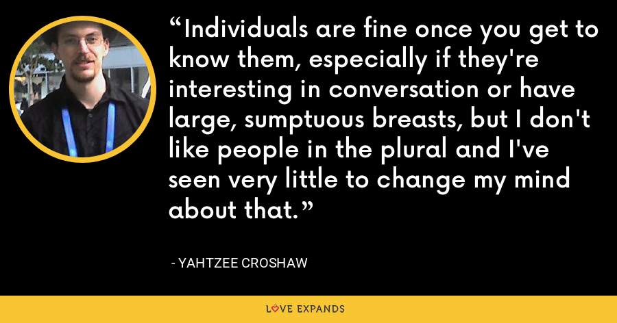 Individuals are fine once you get to know them, especially if they're interesting in conversation or have large, sumptuous breasts, but I don't like people in the plural and I've seen very little to change my mind about that. - Yahtzee Croshaw