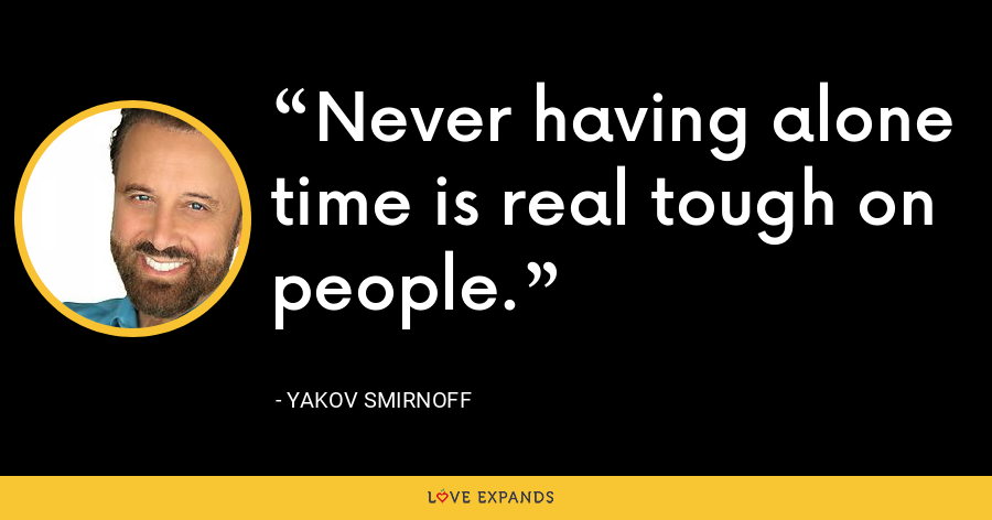 Never having alone time is real tough on people. - Yakov Smirnoff