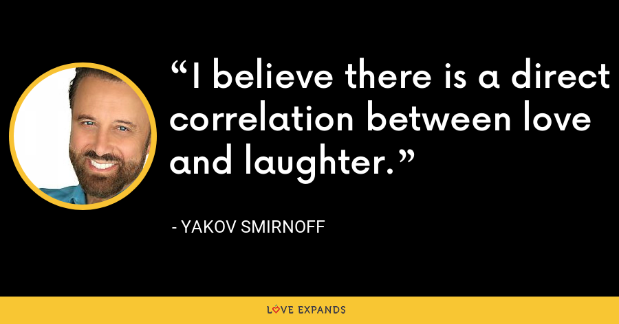 I believe there is a direct correlation between love and laughter. - Yakov Smirnoff