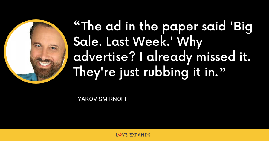 The ad in the paper said 'Big Sale. Last Week.' Why advertise? I already missed it. They're just rubbing it in. - Yakov Smirnoff