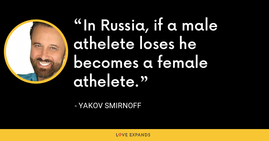 In Russia, if a male athelete loses he becomes a female athelete. - Yakov Smirnoff