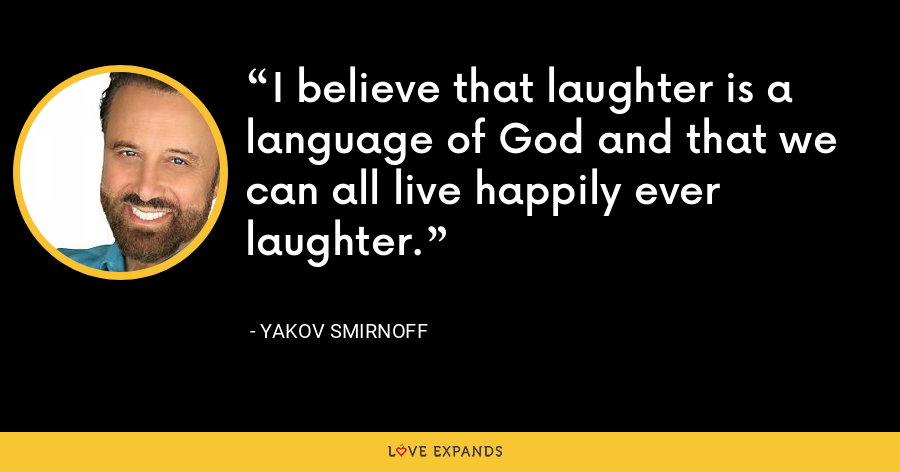 I believe that laughter is a language of God and that we can all live happily ever laughter. - Yakov Smirnoff