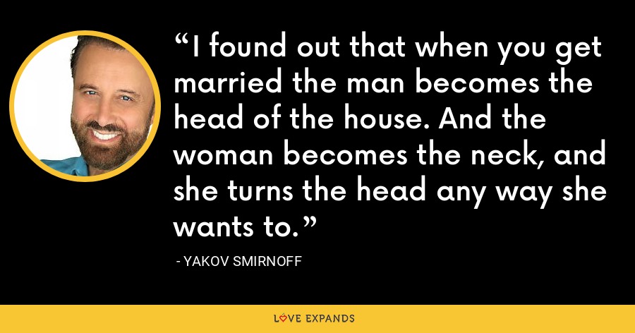 I found out that when you get married the man becomes the head of the house. And the woman becomes the neck, and she turns the head any way she wants to. - Yakov Smirnoff