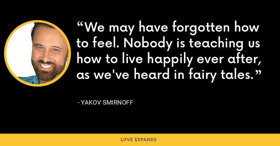 We may have forgotten how to feel. Nobody is teaching us how to live happily ever after, as we've heard in fairy tales. - Yakov Smirnoff