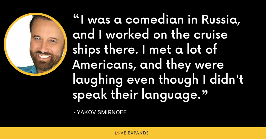 I was a comedian in Russia, and I worked on the cruise ships there. I met a lot of Americans, and they were laughing even though I didn't speak their language. - Yakov Smirnoff